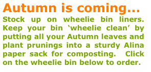 Autumn is coming... Stock up on wheelie bin liners.  Keep your bin 'wheelie clean' by putting all your Autumn leaves and plant prunings into a sturdy Alina paper sack for composting.  Click on the wheelie bin below to order.